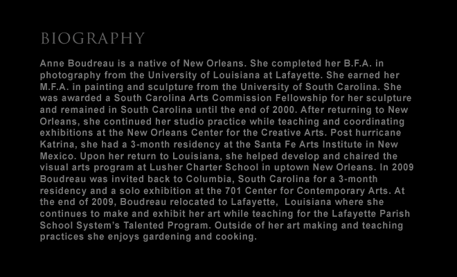 artist biography:  Anne Boudreau is a native of New Orleans. She completed her B.F.A. in photography from the University of Louisiana at Lafayette. She earned her M.F.A. in painting and sculpture from the University of South Carolina. She was awarded a South Carolina Arts Commission Fellowship for her sculpture and remained in South Carolina until the end of 2000. After returning to New Orleans, she continued her studio practice while teaching and coordinating exhibitions at the New Orleans Center for the Creative Arts. Post hurricane Katrina, she had a 3-month residency at the Santa Fe Arts Institute in New Mexico. Upon her return to Louisiana, she helped develop and chaired the visual arts program at Lusher Charter School  in uptown New Orleans. In 2009 Boudreau was invited back to Columbia, South Carolina for a 3-month residency and a solo exhibition at the 701 Center for Contemporary Arts. At the end of 2009, Boudreau relocated to Lafayette,  Louisnana where she continues to make and exhibit her art while teaching for the Lafayette Parish School System's Talented Program. Outside of her art making and teaching practices she enjoys gardening and cooking. -- and link to: about: artist statement